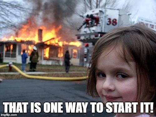 Disaster Girl Meme | THAT IS ONE WAY TO START IT! | image tagged in memes,disaster girl | made w/ Imgflip meme maker