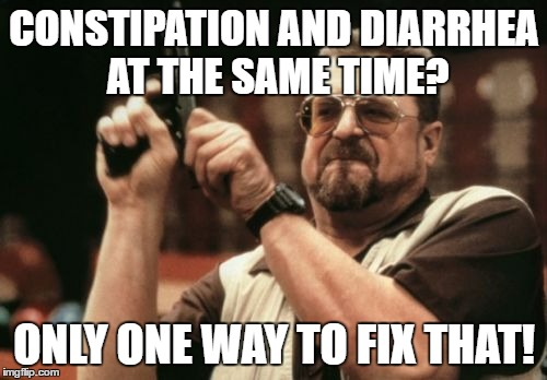 Am I The Only One Around Here Meme | CONSTIPATION AND DIARRHEA AT THE SAME TIME? ONLY ONE WAY TO FIX THAT! | image tagged in memes,am i the only one around here | made w/ Imgflip meme maker
