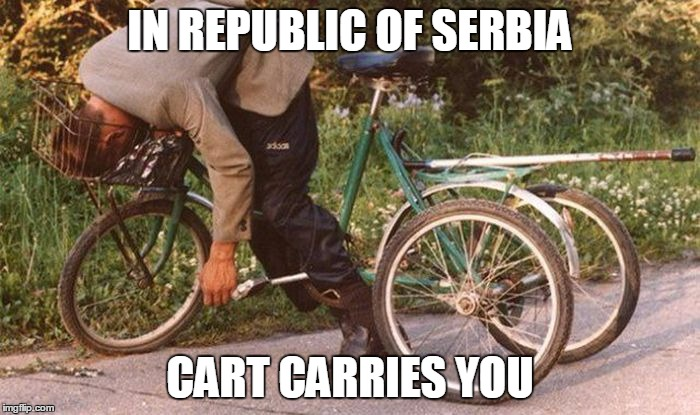 IN REPUBLIC OF SERBIA | IN REPUBLIC OF SERBIA CART CARRIES YOU | image tagged in republic,serbia,cart,carrie,you | made w/ Imgflip meme maker