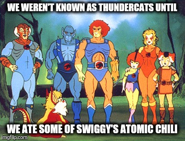 Lionel was never known to be lion about anything. Cartoon week | WE WEREN'T KNOWN AS THUNDERCATS UNTIL WE ATE SOME OF SWIGGY'S ATOMIC CHILI | image tagged in thundercats,cartoon week,juicydeath1025,fart joke | made w/ Imgflip meme maker