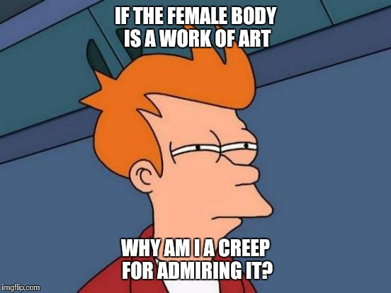 Futurama Fry Meme | IF THE FEMALE BODY IS A WORK OF ART WHY AM I A CREEP FOR ADMIRING IT? | image tagged in memes,futurama fry | made w/ Imgflip meme maker