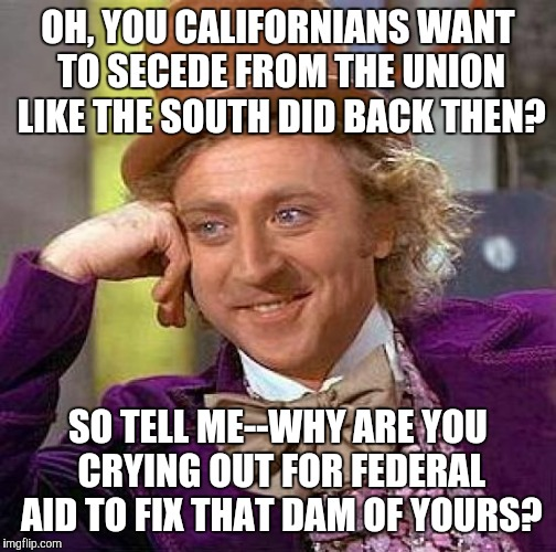 I thought y'all were all about independence! Doesn't sound like it to me at all.... | OH, YOU CALIFORNIANS WANT TO SECEDE FROM THE UNION LIKE THE SOUTH DID BACK THEN? SO TELL ME--WHY ARE YOU CRYING OUT FOR FEDERAL AID TO FIX T | image tagged in memes,creepy condescending wonka | made w/ Imgflip meme maker