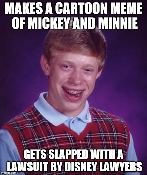 Bad Luck Brian Meme | MAKES A CARTOON MEME OF MICKEY AND MINNIE GETS SLAPPED WITH A LAWSUIT BY DISNEY LAWYERS | image tagged in memes,bad luck brian | made w/ Imgflip meme maker
