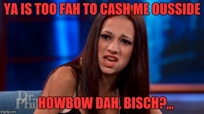 CASH ME OUSSIDE YELLING | YA IS TOO FAH TO CASH ME OUSSIDE HOWBOW DAH, BISCH?,,, | image tagged in cash me ousside yelling | made w/ Imgflip meme maker