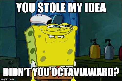 Dont You Squidward Meme | YOU STOLE MY IDEA DIDN'T YOU OCTAVIAWARD? | image tagged in memes,dont you squidward | made w/ Imgflip meme maker