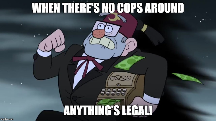 Submission for Cartoon Week - Grunkle Stan's Words of Wisdom | WHEN THERE'S NO COPS AROUND ANYTHING'S LEGAL! | image tagged in cartoon week,juicydeath1025,grunkle stan,gravity falls | made w/ Imgflip meme maker