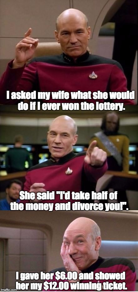 "I asked my wife what she would do if I ever won the lottery. I gave her $6.00 and showed her my $12.00 winning ticket. She said ""I'd take ha 