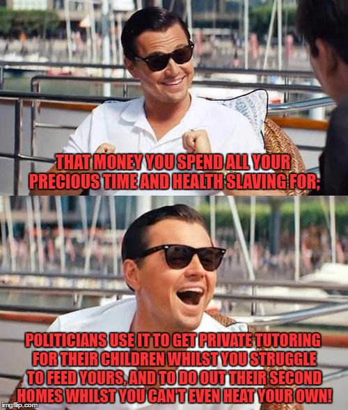 Leonardo Dicaprio Wolf Of Wall Street Meme | THAT MONEY YOU SPEND ALL YOUR PRECIOUS TIME AND HEALTH SLAVING FOR; POLITICIANS USE IT TO GET PRIVATE TUTORING FOR THEIR CHILDREN WHILST YOU | image tagged in memes,leonardo dicaprio wolf of wall street | made w/ Imgflip meme maker