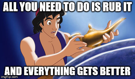 rubbing it always makes things better | ALL YOU NEED TO DO IS RUB IT AND EVERYTHING GETS BETTER | image tagged in dirty,disney,aladdin,cartoon week,juicydeath1025 | made w/ Imgflip meme maker