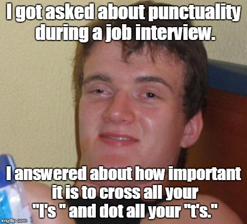 "10 Guy Meme | I got asked about punctuality during a job interview. I answered about how important it is to cross all your ""I's "" and dot all your ""t's."" 
