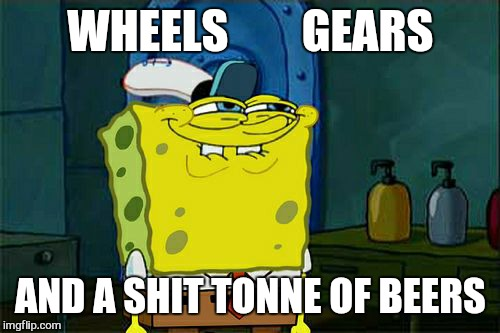 Dont You Squidward Meme | WHEELS        GEARS AND A SHIT TONNE OF BEERS | image tagged in memes,dont you squidward | made w/ Imgflip meme maker