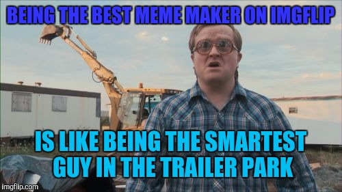 Trailer Park Boys Bubbles | BEING THE BEST MEME MAKER ON IMGFLIP IS LIKE BEING THE SMARTEST GUY IN THE TRAILER PARK | image tagged in memes,trailer park boys bubbles | made w/ Imgflip meme maker