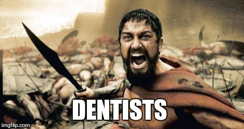 Sparta Leonidas Meme | DENTISTS | image tagged in memes,sparta leonidas,dentists | made w/ Imgflip meme maker