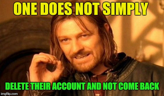 One Does Not Simply Meme | ONE DOES NOT SIMPLY DELETE THEIR ACCOUNT AND NOT COME BACK | image tagged in memes,one does not simply | made w/ Imgflip meme maker