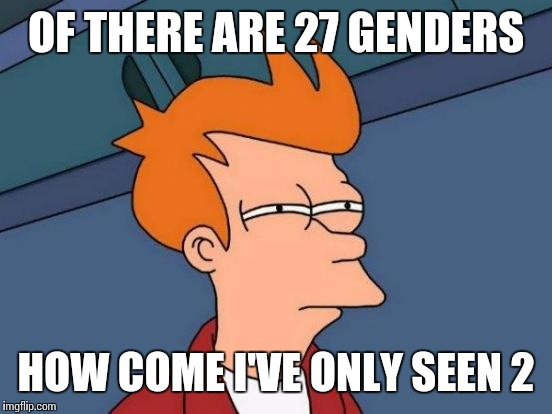Futurama Fry Meme | OF THERE ARE 27 GENDERS HOW COME I'VE ONLY SEEN 2 | image tagged in memes,futurama fry | made w/ Imgflip meme maker