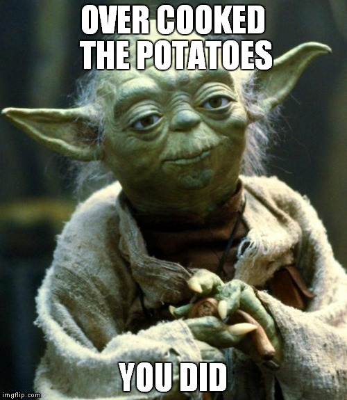 Star Wars Yoda Meme | OVER COOKED THE POTATOES YOU DID | image tagged in memes,star wars yoda | made w/ Imgflip meme maker