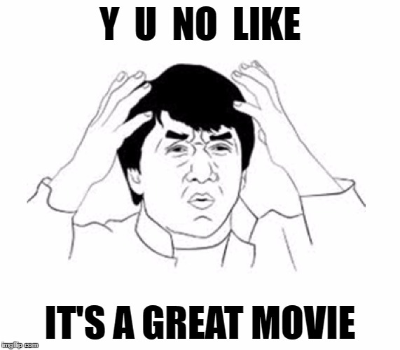 Y U NO | Y  U  NO  LIKE IT'S A GREAT MOVIE | image tagged in y u no | made w/ Imgflip meme maker