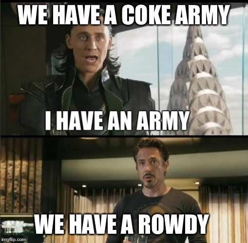 We have a Hulk |  WE HAVE A COKE ARMY; WE HAVE A ROWDY | image tagged in we have a hulk | made w/ Imgflip meme maker