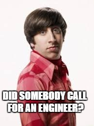 Howard from Big Bang Theory | DID SOMEBODY CALL FOR AN ENGINEER? | image tagged in howard from big bang theory | made w/ Imgflip meme maker