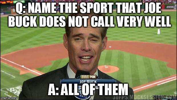 Joe buck NO | Q: NAME THE SPORT THAT JOE BUCK DOES NOT CALL VERY WELL A: ALL OF THEM | image tagged in joe buck derp,joe buck sucks,joe buck,sports,funny memes | made w/ Imgflip meme maker