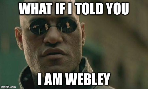 Matrix Morpheus Meme | WHAT IF I TOLD YOU I AM WEBLEY | image tagged in memes,matrix morpheus | made w/ Imgflip meme maker