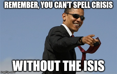 Obama Crisis ISIS | REMEMBER, YOU CAN'T SPELL CRISIS WITHOUT THE ISIS | image tagged in memes,cool obama,isis,controversial,president | made w/ Imgflip meme maker