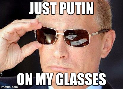 putin cool guy | JUST PUTIN ON MY GLASSES | image tagged in putin cool guy | made w/ Imgflip meme maker