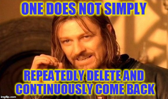One Does Not Simply Meme | ONE DOES NOT SIMPLY REPEATEDLY DELETE AND CONTINUOUSLY COME BACK | image tagged in memes,one does not simply | made w/ Imgflip meme maker
