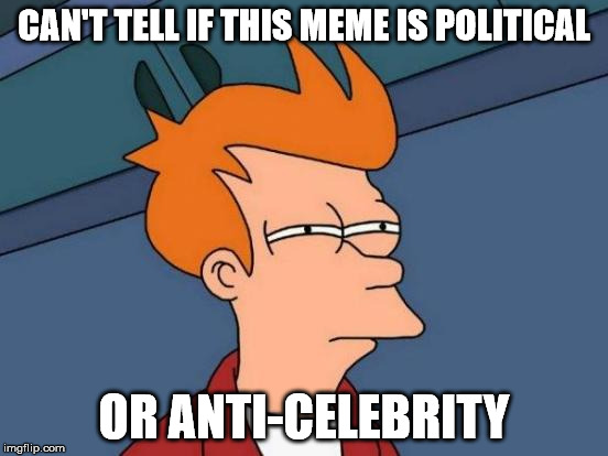 Futurama Fry Meme | CAN'T TELL IF THIS MEME IS POLITICAL OR ANTI-CELEBRITY | image tagged in memes,futurama fry | made w/ Imgflip meme maker