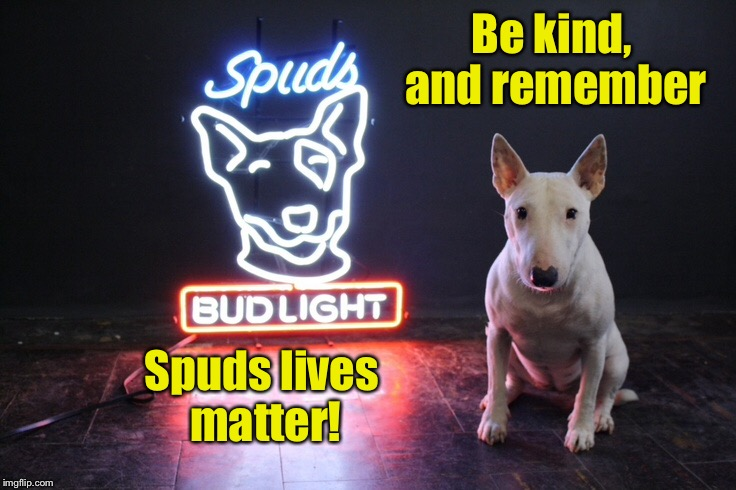 Be kind, and remember Spuds lives matter! | made w/ Imgflip meme maker