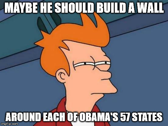 Futurama Fry Meme | MAYBE HE SHOULD BUILD A WALL AROUND EACH OF OBAMA'S 57 STATES | image tagged in memes,futurama fry | made w/ Imgflip meme maker