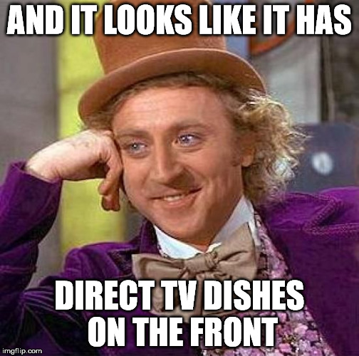 Creepy Condescending Wonka Meme | AND IT LOOKS LIKE IT HAS DIRECT TV DISHES ON THE FRONT | image tagged in memes,creepy condescending wonka | made w/ Imgflip meme maker