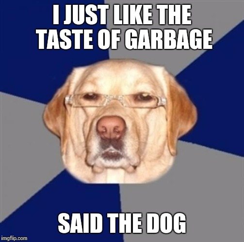 racist dog | I JUST LIKE THE TASTE OF GARBAGE SAID THE DOG | image tagged in racist dog | made w/ Imgflip meme maker