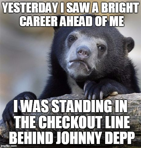 so I ate him | YESTERDAY I SAW A BRIGHT CAREER AHEAD OF ME I WAS STANDING IN THE CHECKOUT LINE BEHIND JOHNNY DEPP | image tagged in memes,confession bear,bad joke,celebrities | made w/ Imgflip meme maker