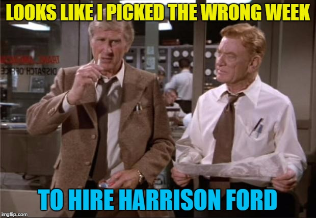 One crash, one near miss - what next? | LOOKS LIKE I PICKED THE WRONG WEEK TO HIRE HARRISON FORD | image tagged in airplane wrong week,memes,harrison ford,planes,movies,transport | made w/ Imgflip meme maker