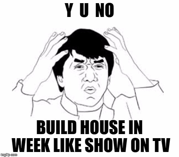 Y U NO | Y  U  NO BUILD HOUSE IN WEEK LIKE SHOW ON TV | image tagged in y u no | made w/ Imgflip meme maker