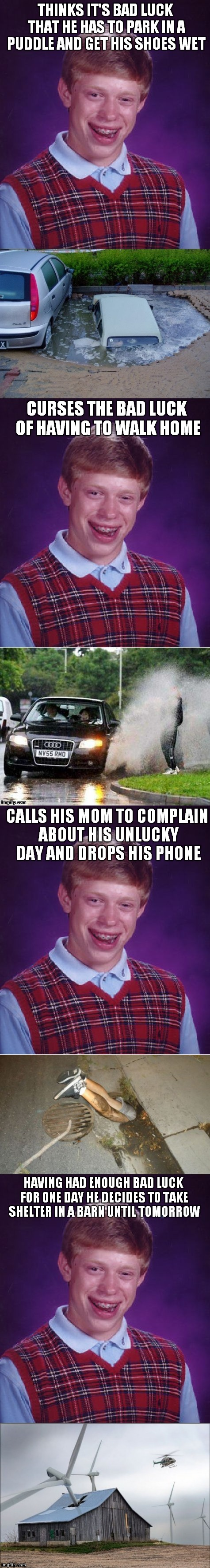 No matter how bad things get they can always be worse... | THINKS IT'S BAD LUCK THAT HE HAS TO PARK IN A PUDDLE AND GET HIS SHOES WET HAVING HAD ENOUGH BAD LUCK FOR ONE DAY HE DECIDES TO TAKE SHELTER | image tagged in bad luck brian,bad day,not again,curse | made w/ Imgflip meme maker