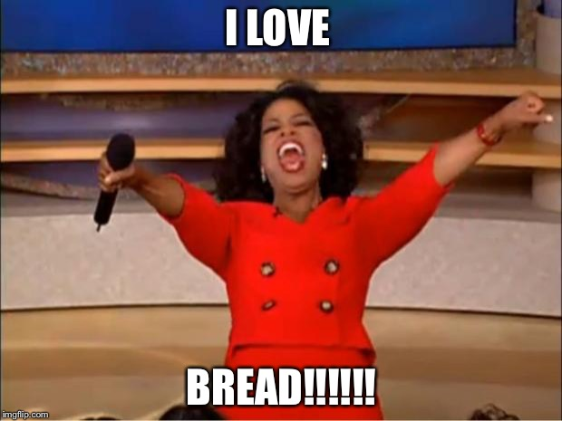 Oprah You Get A | I LOVE BREAD!!!!!! | image tagged in memes,oprah you get a | made w/ Imgflip meme maker