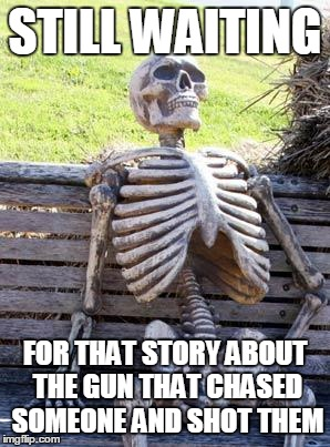 Waiting Skeleton | STILL WAITING FOR THAT STORY ABOUT THE GUN THAT CHASED SOMEONE AND SHOT THEM | image tagged in memes,waiting skeleton | made w/ Imgflip meme maker