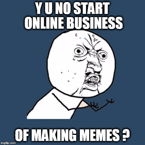 Y U No Meme | Y U NO START ONLINE BUSINESS OF MAKING MEMES ? | image tagged in memes,y u no | made w/ Imgflip meme maker