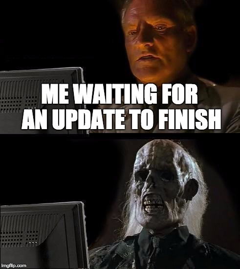 I'll Just Wait Here Meme |  ME WAITING FOR AN UPDATE TO FINISH | image tagged in memes,ill just wait here | made w/ Imgflip meme maker