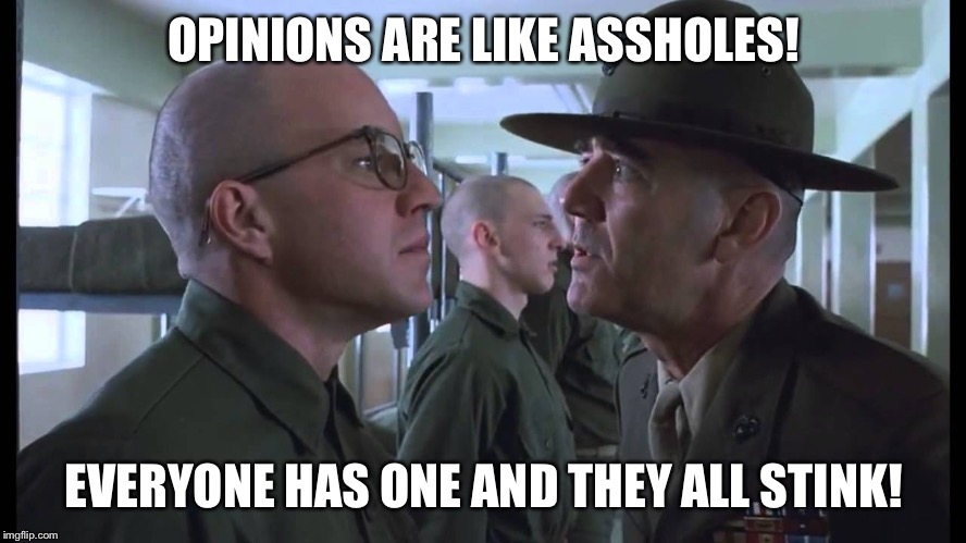 full metal jacket | OPINIONS ARE LIKE ASSHOLES! EVERYONE HAS ONE AND THEY ALL STINK! | image tagged in full metal jacket | made w/ Imgflip meme maker