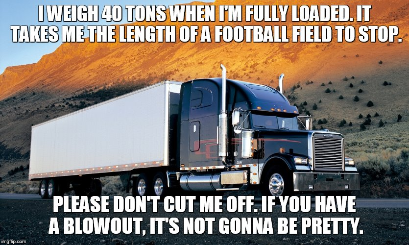 I WEIGH 40 TONS WHEN I'M FULLY LOADED. IT TAKES ME THE LENGTH OF A FOOTBALL FIELD TO STOP. PLEASE DON'T CUT ME OFF. IF YOU HAVE A BLOWOUT, I | image tagged in semi truck mountain | made w/ Imgflip meme maker