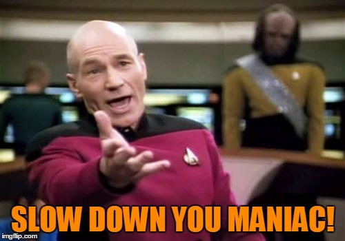 Picard Wtf Meme | SLOW DOWN YOU MANIAC! | image tagged in memes,picard wtf | made w/ Imgflip meme maker