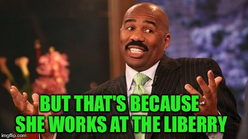 Steve Harvey Meme | BUT THAT'S BECAUSE SHE WORKS AT THE LIBERRY | image tagged in memes,steve harvey | made w/ Imgflip meme maker