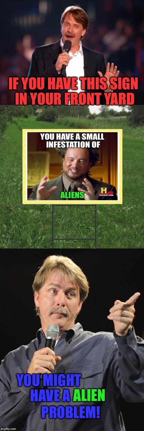 Jeff Foxworthy Front Yard Sign | IF YOU HAVE THIS SIGN IN YOUR FRONT YARD YOU MIGHT HAVE A ALIEN PROBLEM! | image tagged in jeff foxworthy front yard sign | made w/ Imgflip meme maker