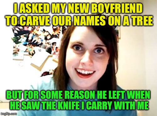 Overly Attached Girlfriend Meme | I ASKED MY NEW BOYFRIEND TO CARVE OUR NAMES ON A TREE BUT FOR SOME REASON HE LEFT WHEN HE SAW THE KNIFE I CARRY WITH ME | image tagged in memes,overly attached girlfriend | made w/ Imgflip meme maker