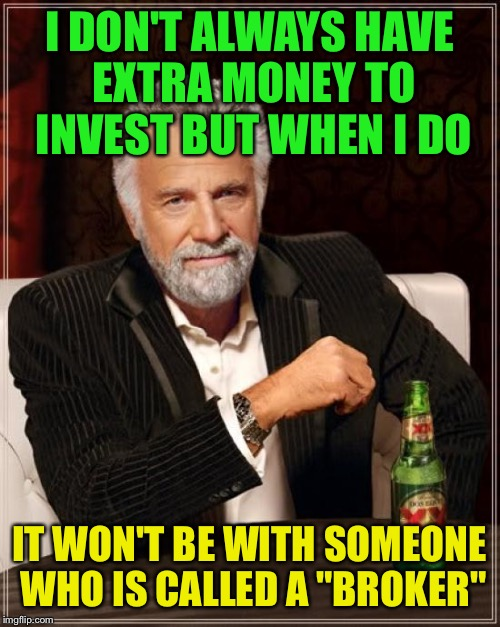 "The Most Interesting Man In The World Meme | I DON'T ALWAYS HAVE EXTRA MONEY TO INVEST BUT WHEN I DO IT WON'T BE WITH SOMEONE WHO IS CALLED A ""BROKER"" 