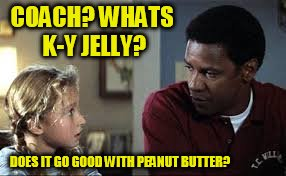 COACH? WHATS K-Y JELLY? DOES IT GO GOOD WITH PEANUT BUTTER? | made w/ Imgflip meme maker