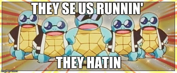 Squirtle Squad |  THEY SE US RUNNIN'; THEY HATIN | image tagged in squirtle squad | made w/ Imgflip meme maker